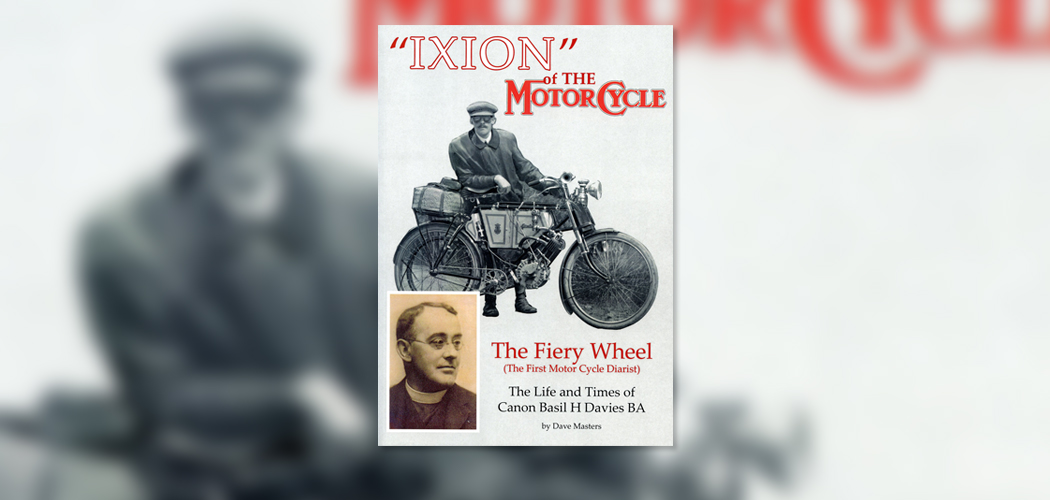 'Ixion' of The Motor Cycle. The Fiery Wheel. (The First Motor Cycle Dairist). The Life and Times of Canon Basil H. Davies B.A. Book Review By Chris Potter